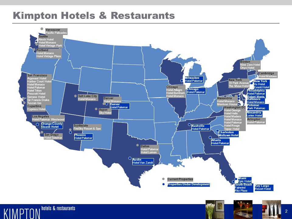 Kimpton Hotels & Restaurants 1 -Kimpton is the largest owner, operator and developer in the boutique segment -Experienced in-house design and construction team -Proven ability to profitably operate unique, high-volume chef-driven restaurants -Growing brand recognition and loyalty -Strong culture of innovation, service, and care for the environment