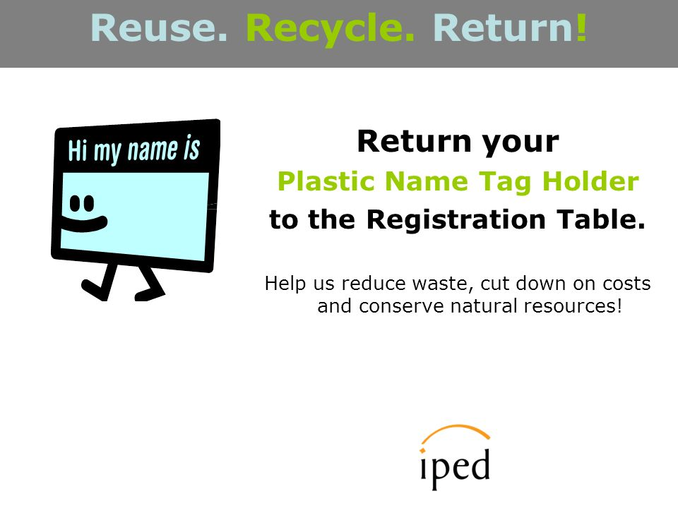 Return your Plastic Name Tag Holder to the Registration Table.