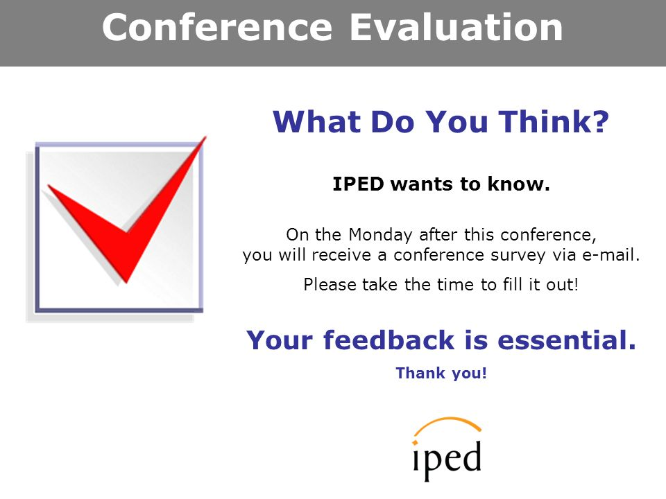 Conference Evaluation What Do You Think. IPED wants to know.