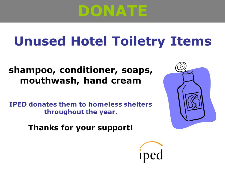Unused Hotel Toiletry Items DONATE shampoo, conditioner, soaps, mouthwash, hand cream IPED donates them to homeless shelters throughout the year.