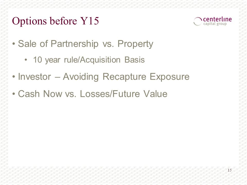 15 Options before Y15 Sale of Partnership vs. Property 10 year rule/Acquisition Basis Investor – Avoiding Recapture Exposure Cash Now vs. Losses/Futur