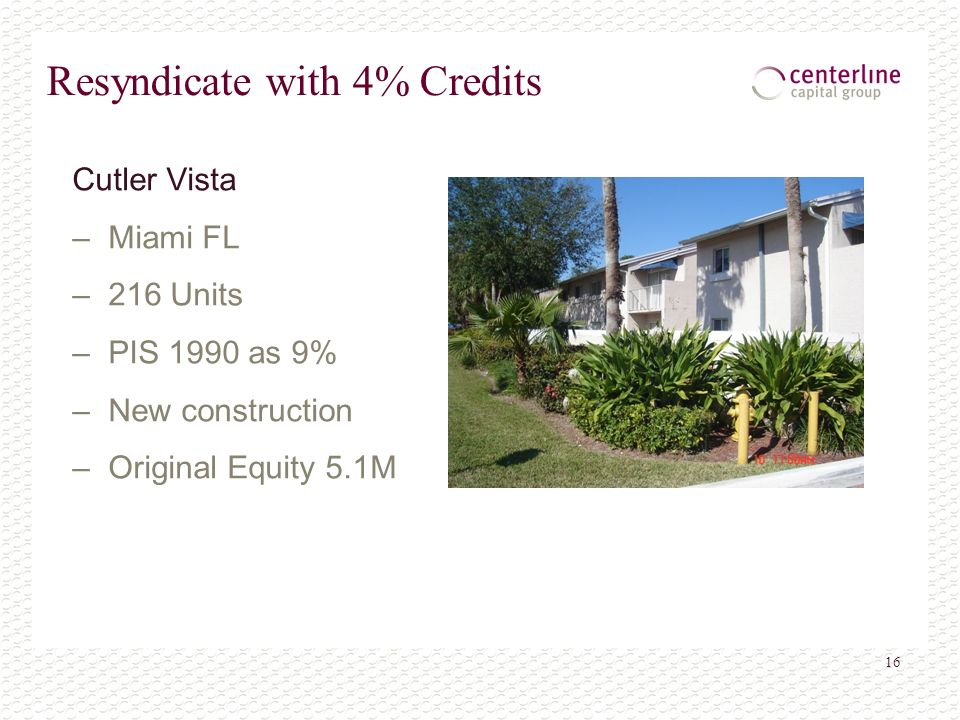 16 Resyndicate with 4% Credits Cutler Vista – Miami FL – 216 Units – PIS 1990 as 9% – New construction – Original Equity 5.1M
