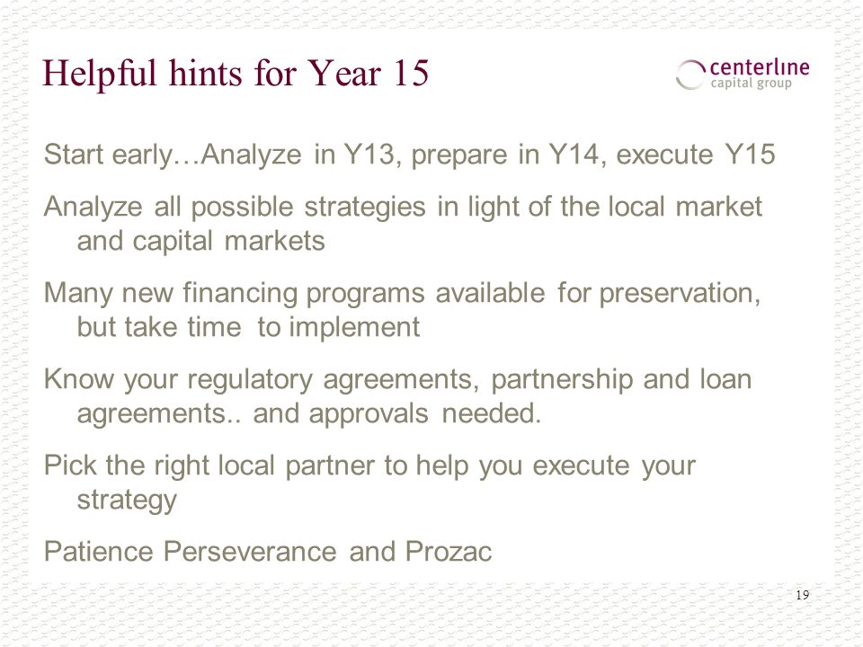 19 Helpful hints for Year 15 Start early…Analyze in Y13, prepare in Y14, execute Y15 Analyze all possible strategies in light of the local market and capital markets Many new financing programs available for preservation, but take time to implement Know your regulatory agreements, partnership and loan agreements..