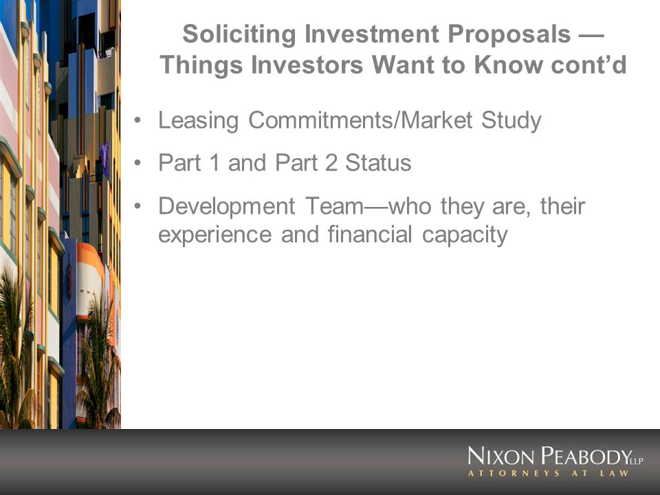 Soliciting Investment Proposals Things Investors Want to Know contd Leasing Commitments/Market Study Part 1 and Part 2 Status Development Teamwho they are, their experience and financial capacity