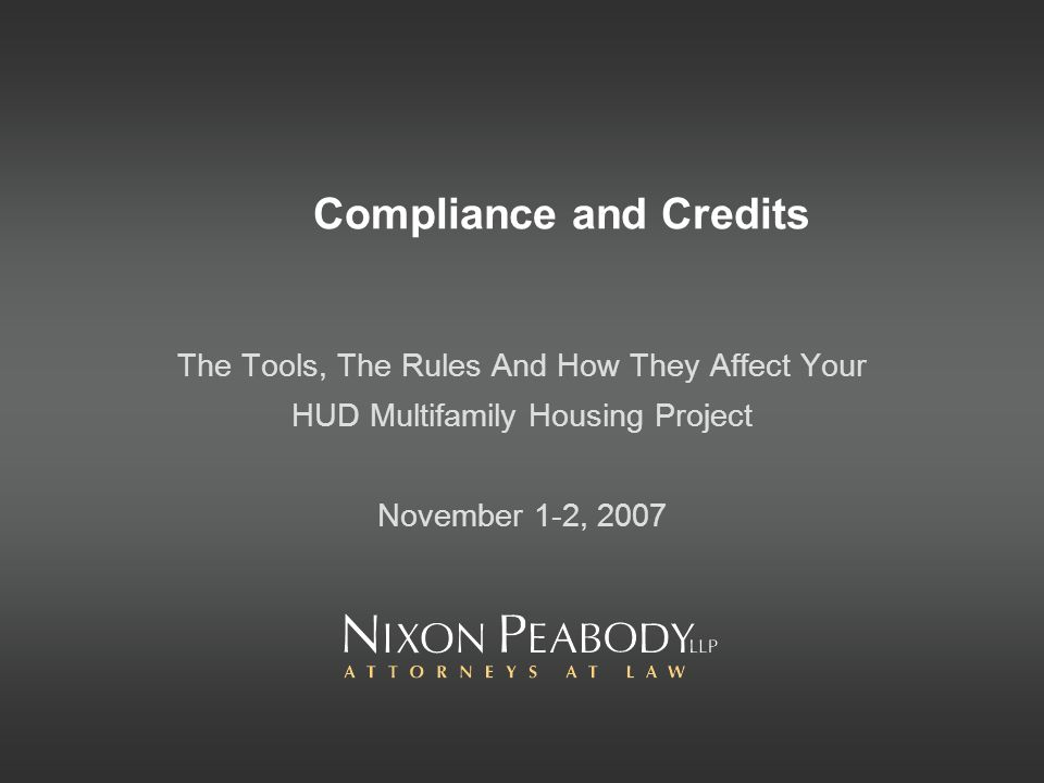 Compliance and Credits The Tools, The Rules And How They Affect Your HUD Multifamily Housing Project November 1-2, 2007