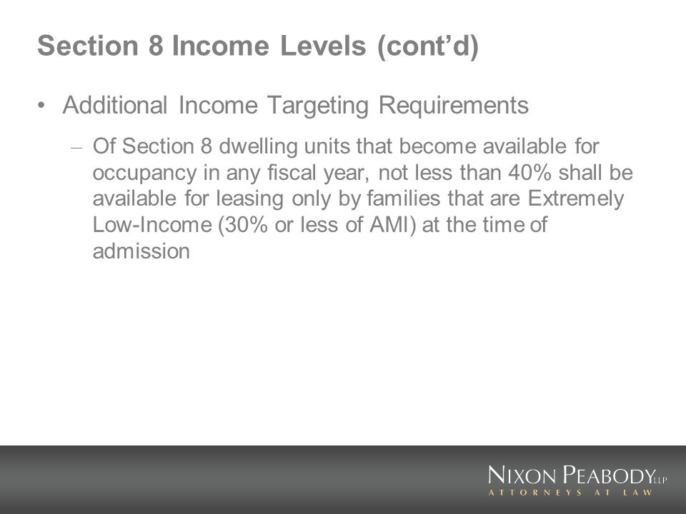 Section 8 Income Levels (contd) Additional Income Targeting Requirements – Of Section 8 dwelling units that become available for occupancy in any fiscal year, not less than 40% shall be available for leasing only by families that are Extremely Low-Income (30% or less of AMI) at the time of admission