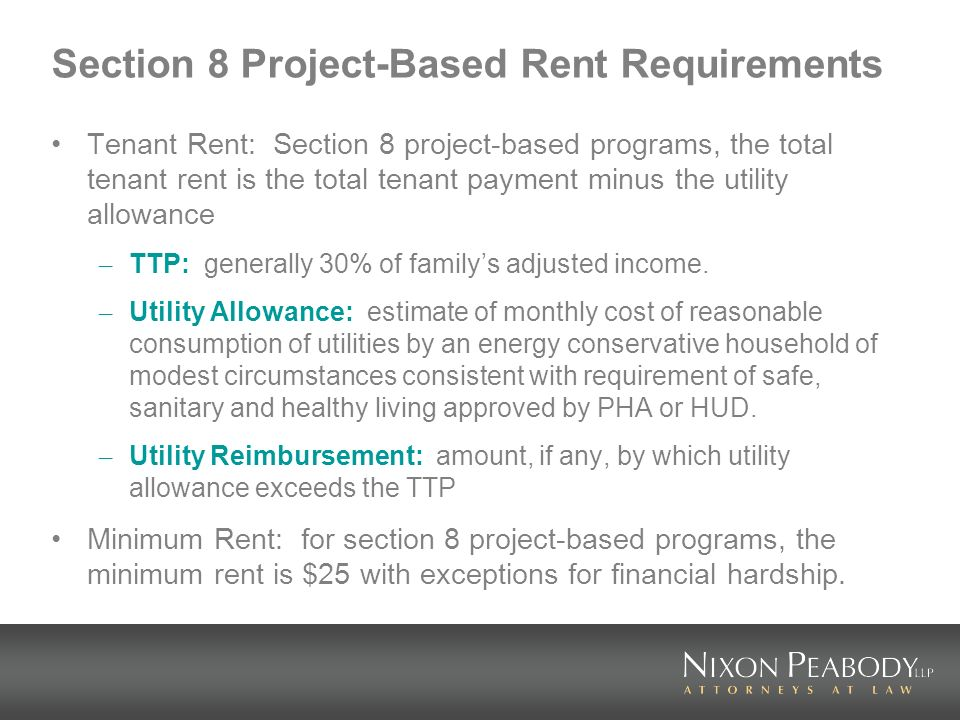 Section 8 Project-Based Rent Requirements Tenant Rent: Section 8 project-based programs, the total tenant rent is the total tenant payment minus the utility allowance – TTP: generally 30% of familys adjusted income.