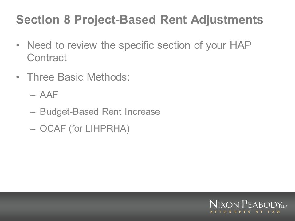 Section 8 Project-Based Rent Adjustments Need to review the specific section of your HAP Contract Three Basic Methods: – AAF – Budget-Based Rent Increase – OCAF (for LIHPRHA)