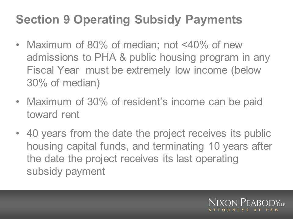 Section 9 Operating Subsidy Payments Maximum of 80% of median; not <40% of new admissions to PHA & public housing program in any Fiscal Year must be extremely low income (below 30% of median) Maximum of 30% of residents income can be paid toward rent 40 years from the date the project receives its public housing capital funds, and terminating 10 years after the date the project receives its last operating subsidy payment