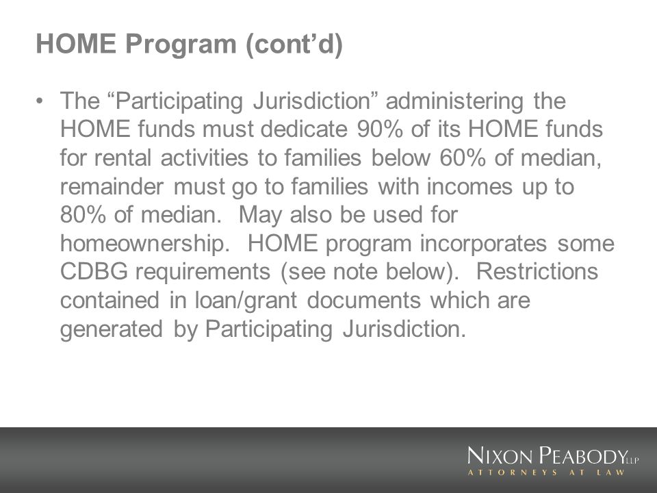HOME Program (contd) The Participating Jurisdiction administering the HOME funds must dedicate 90% of its HOME funds for rental activities to families below 60% of median, remainder must go to families with incomes up to 80% of median.