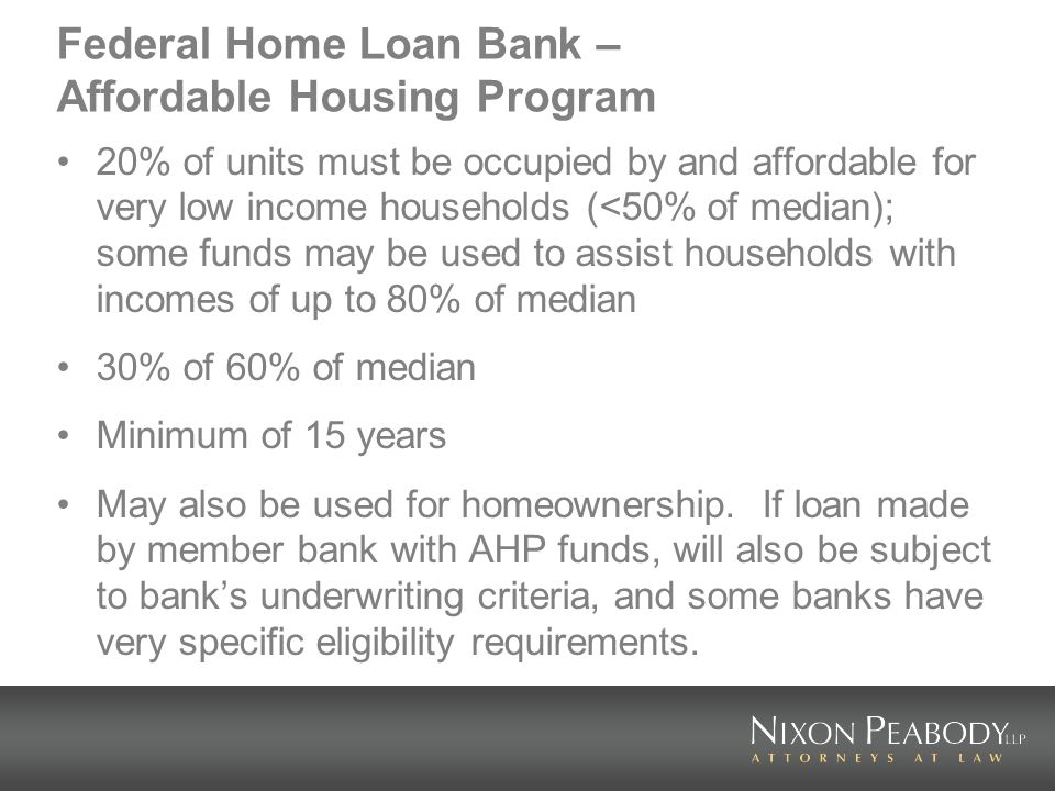 Federal Home Loan Bank – Affordable Housing Program 20% of units must be occupied by and affordable for very low income households (<50% of median); some funds may be used to assist households with incomes of up to 80% of median 30% of 60% of median Minimum of 15 years May also be used for homeownership.