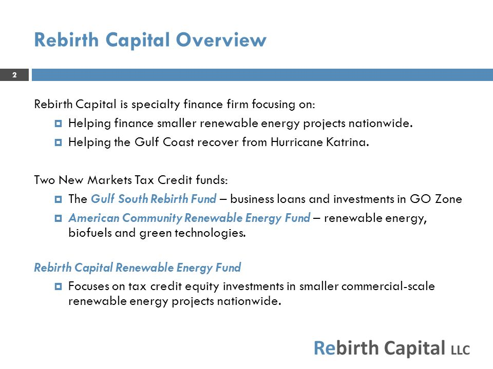 Partnership between Rebirth Capital and TransCapital Fund focuses on tax credit equity investments in renewables, including: Wind Solar Small Hydro Other technologies eligible for Federal PTCs Investment size of $2 – 25 million Streamlined documents and closing process help manage transaction costs Community economic development background offers different investment perspective 3 Rebirth Capital Renewable Energy Fund
