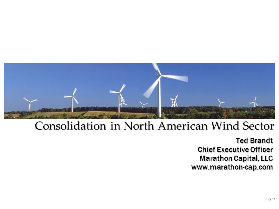 July 07 Ted Brandt Chief Executive Officer Marathon Capital, LLC www.marathon-cap.com Consolidation in North American Wind Sector