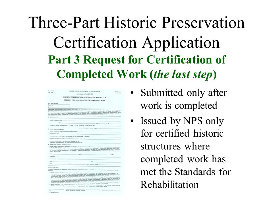 Three-Part Historic Preservation Certification Application Part 3 Request for Certification of Completed Work (the last step) Submitted only after work is completed Issued by NPS only for certified historic structures where completed work has met the Standards for Rehabilitation
