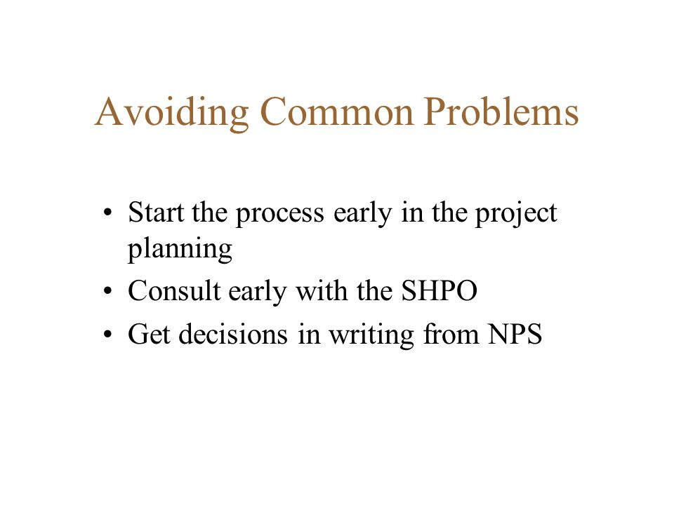 Avoiding Common Problems Start the process early in the project planning Consult early with the SHPO Get decisions in writing from NPS