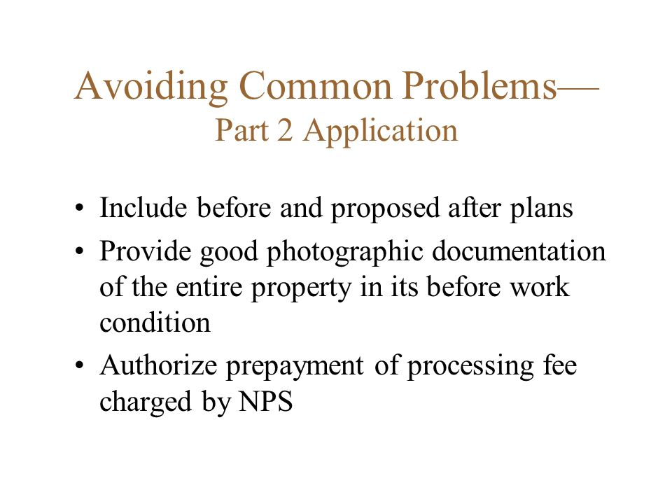 Avoiding Common Problems Part 2 Application Include before and proposed after plans Provide good photographic documentation of the entire property in its before work condition Authorize prepayment of processing fee charged by NPS