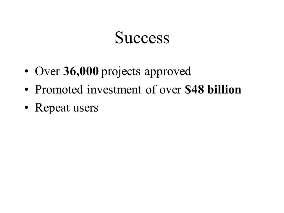 Success Over 36,000 projects approved Promoted investment of over $48 billion Repeat users