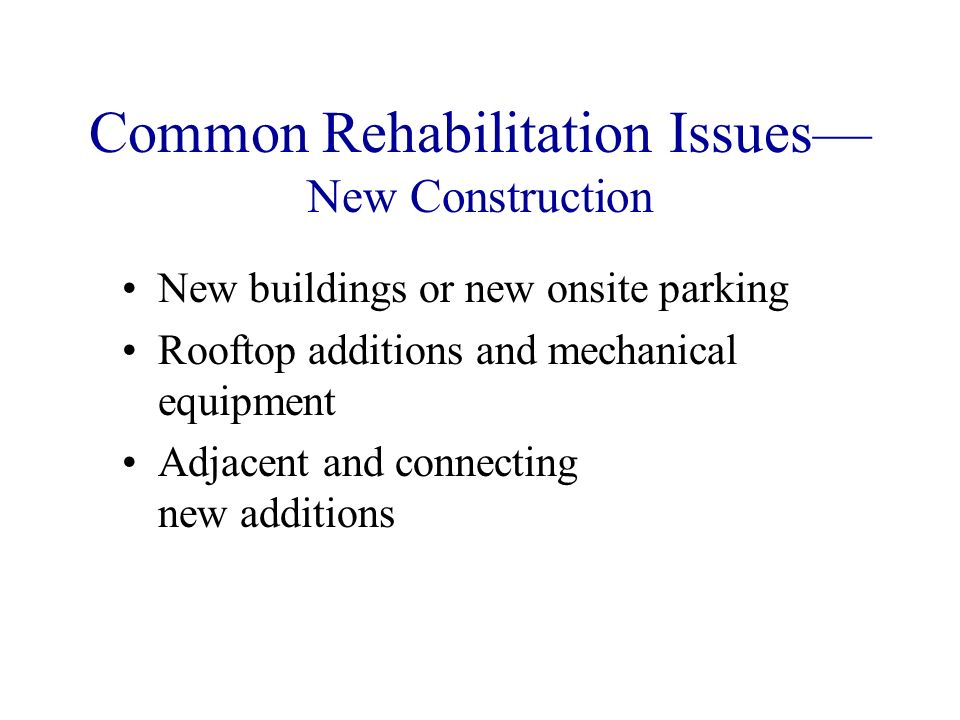 Common Rehabilitation Issues New Construction New buildings or new onsite parking Rooftop additions and mechanical equipment Adjacent and connecting new additions