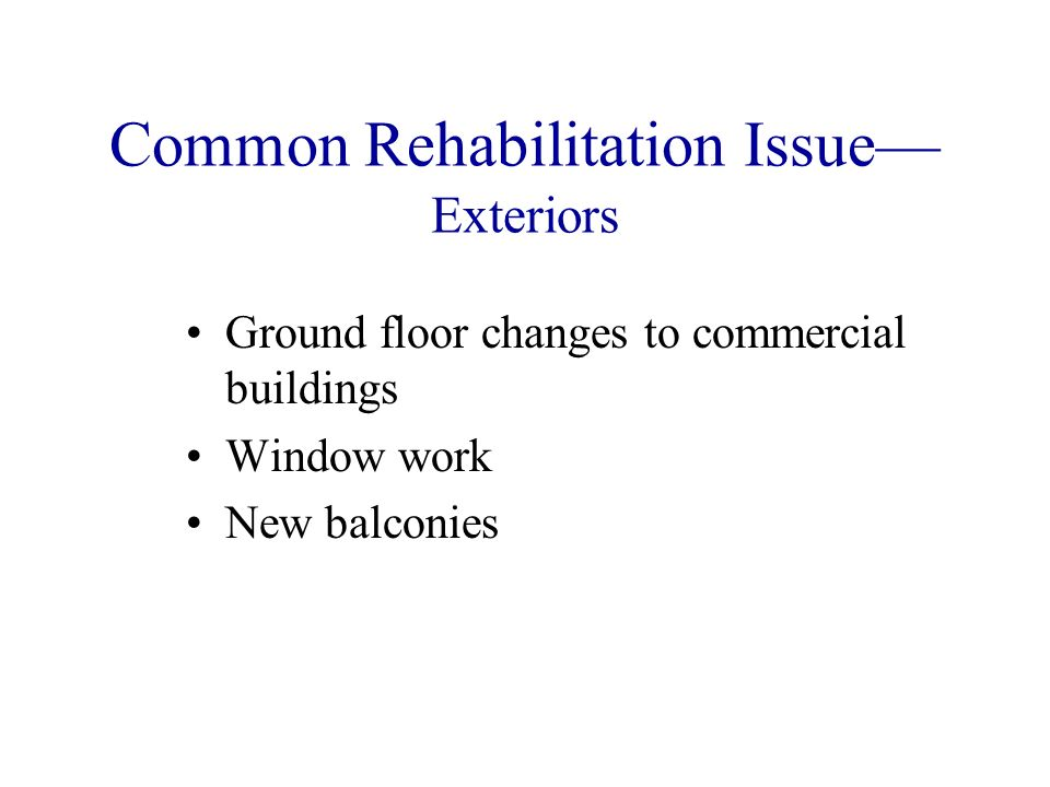 Common Rehabilitation Issue Exteriors Ground floor changes to commercial buildings Window work New balconies