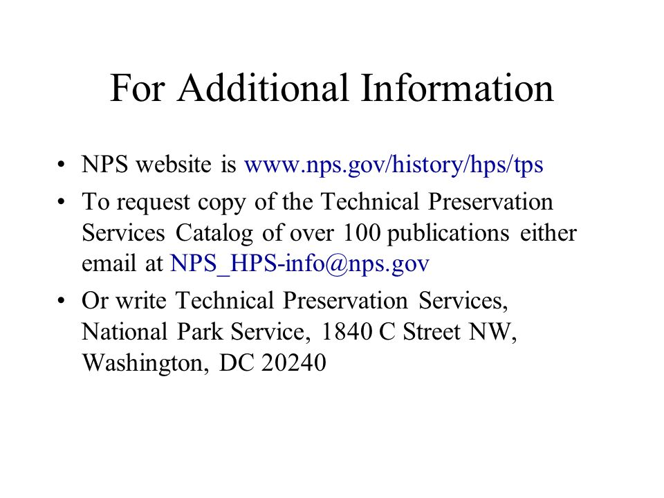 For Additional Information NPS website is   To request copy of the Technical Preservation Services Catalog of over 100 publications either  at Or write Technical Preservation Services, National Park Service, 1840 C Street NW, Washington, DC 20240