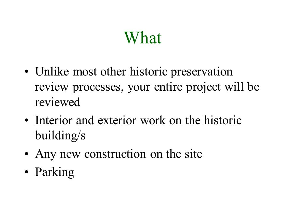 What Unlike most other historic preservation review processes, your entire project will be reviewed Interior and exterior work on the historic building/s Any new construction on the site Parking