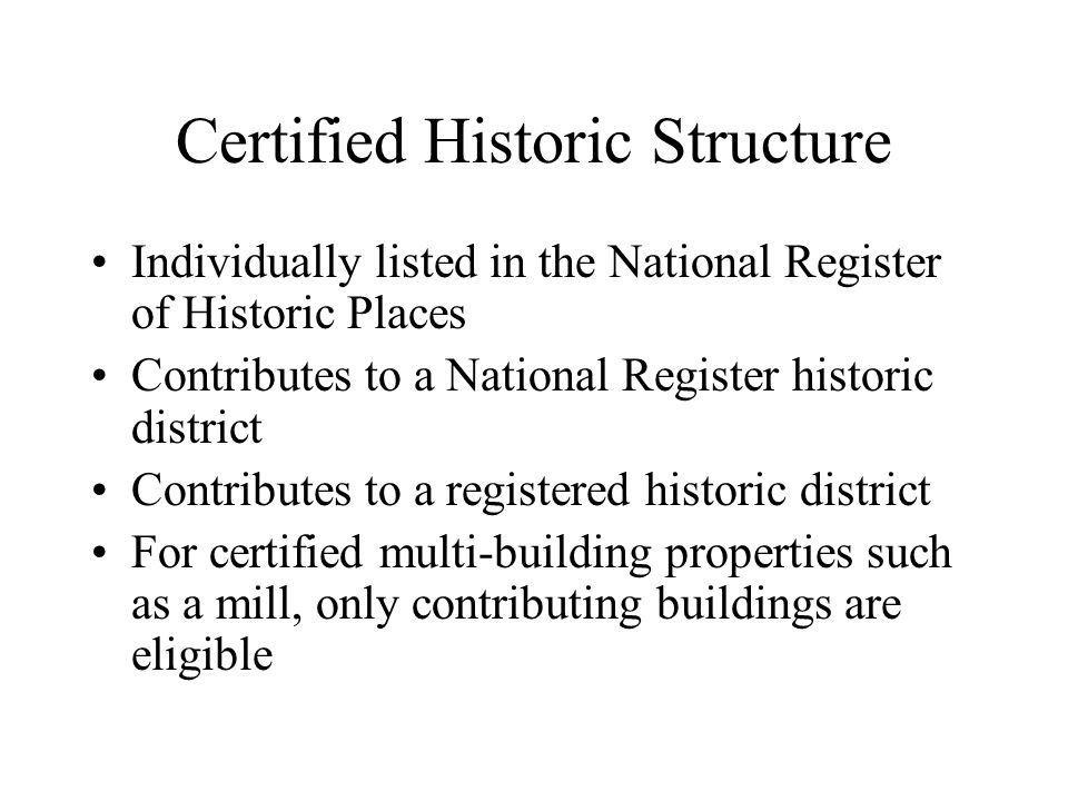 Certified Historic Structure Individually listed in the National Register of Historic Places Contributes to a National Register historic district Contributes to a registered historic district For certified multi-building properties such as a mill, only contributing buildings are eligible