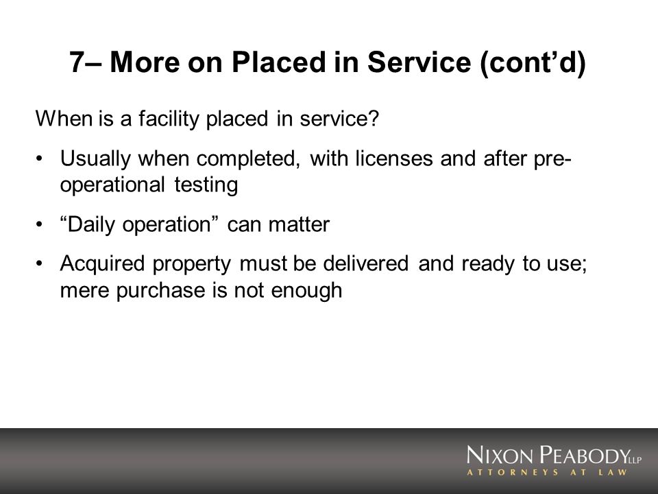 7– More on Placed in Service (contd) When is a facility placed in service? Usually when completed, with licenses and after pre- operational testing Da