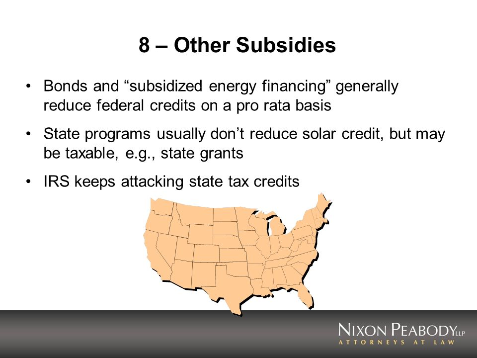 8 – Other Subsidies Bonds and subsidized energy financing generally reduce federal credits on a pro rata basis State programs usually dont reduce sola