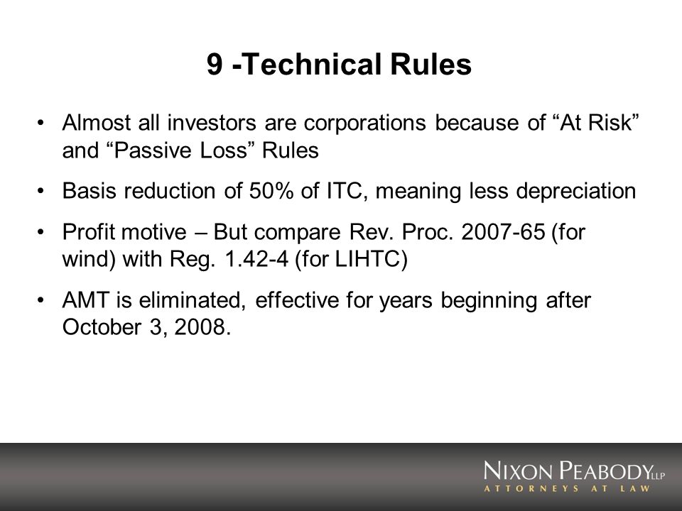 9 -Technical Rules Almost all investors are corporations because of At Risk and Passive Loss Rules Basis reduction of 50% of ITC, meaning less depreci
