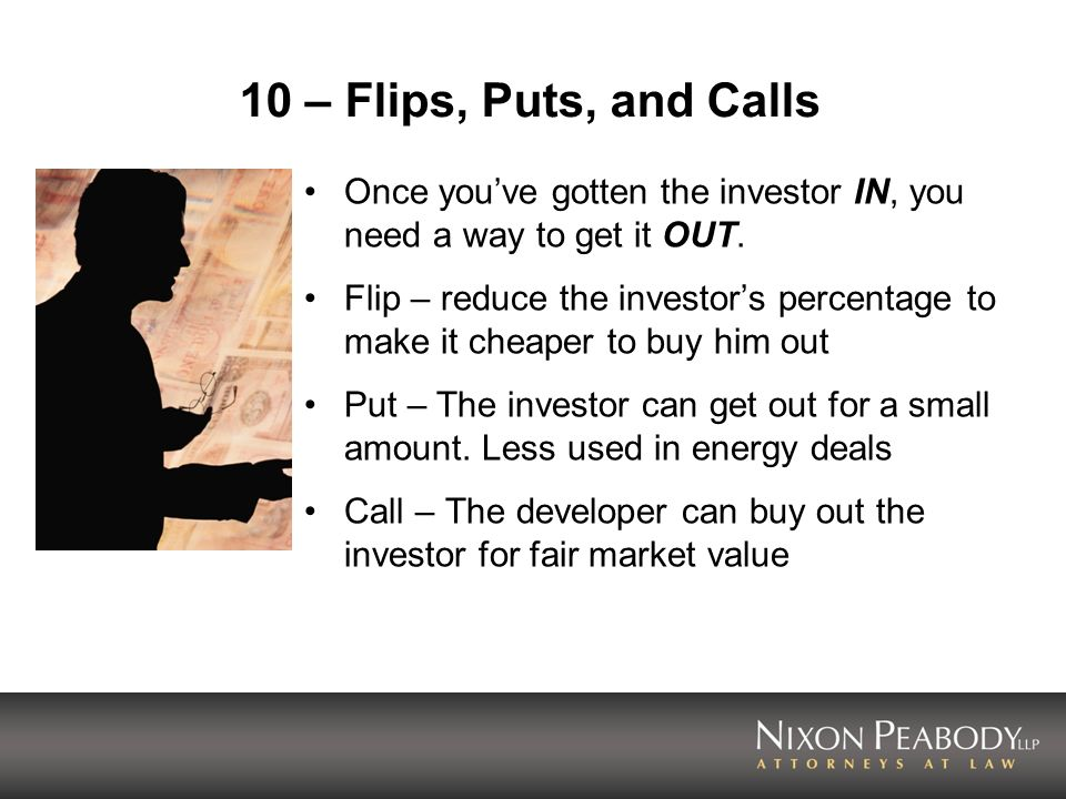 10 – Flips, Puts, and Calls Once youve gotten the investor IN, you need a way to get it OUT. Flip – reduce the investors percentage to make it cheaper