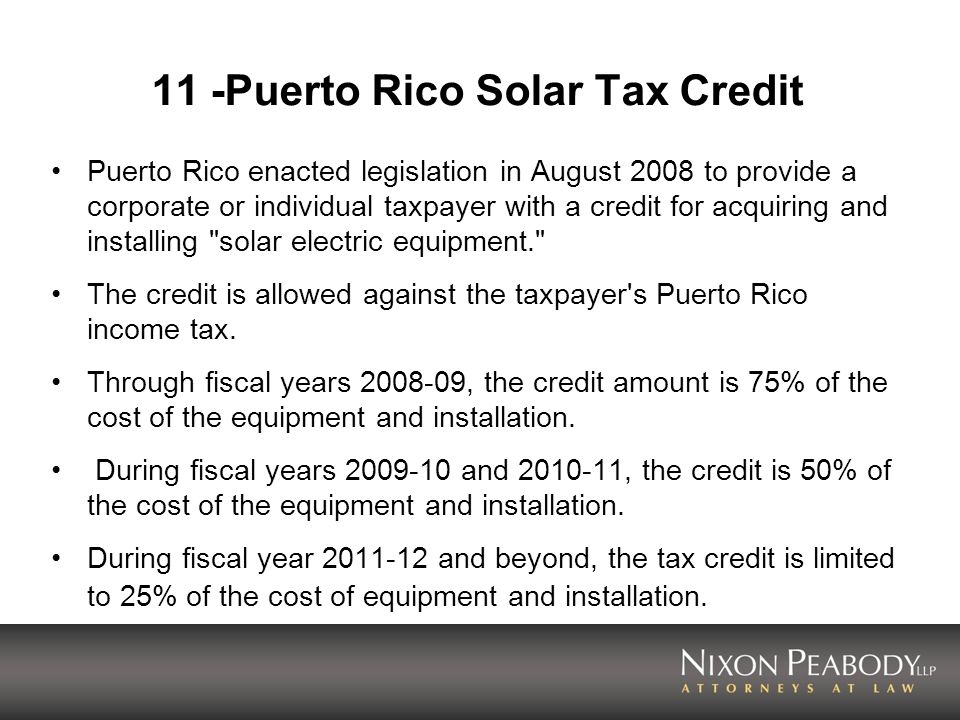 11 -Puerto Rico Solar Tax Credit Puerto Rico enacted legislation in August 2008 to provide a corporate or individual taxpayer with a credit for acquir