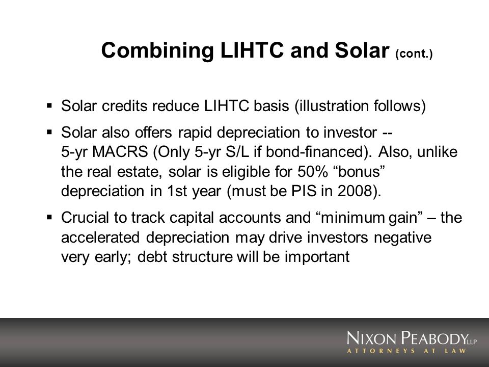 Combining LIHTC and Solar (cont.) Solar credits reduce LIHTC basis (illustration follows) Solar also offers rapid depreciation to investor -- 5-yr MAC