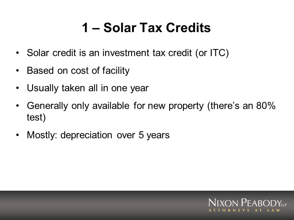 1 – Solar Tax Credits Solar credit is an investment tax credit (or ITC) Based on cost of facility Usually taken all in one year Generally only availab