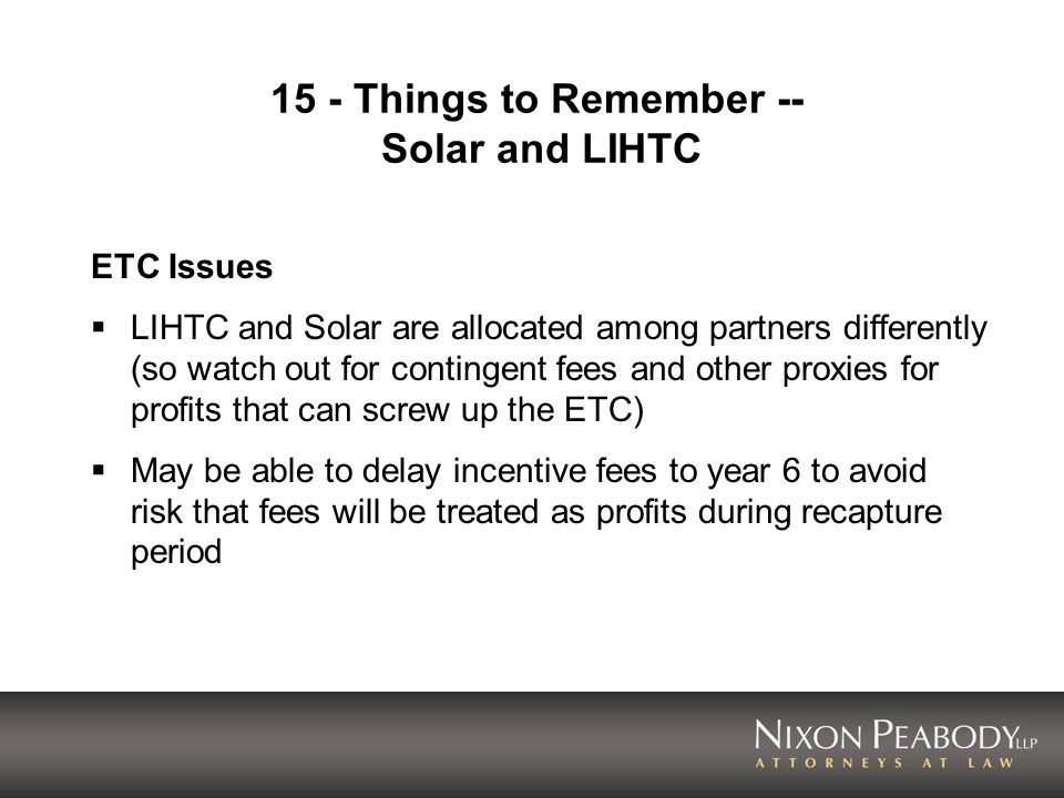 15 - Things to Remember -- Solar and LIHTC ETC Issues LIHTC and Solar are allocated among partners differently (so watch out for contingent fees and o