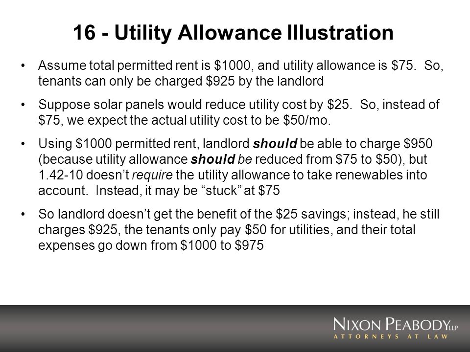 16 - Utility Allowance Illustration Assume total permitted rent is $1000, and utility allowance is $75. So, tenants can only be charged $925 by the la