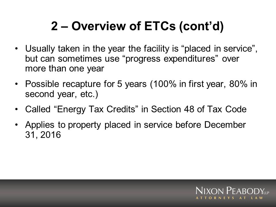 2 – Overview of ETCs (contd) Usually taken in the year the facility is placed in service, but can sometimes use progress expenditures over more than o