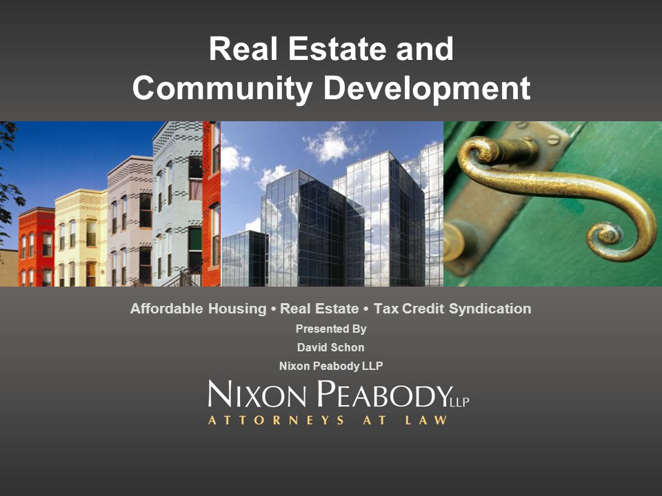 Real Estate and Community Development Affordable Housing Real Estate Tax Credit Syndication Presented By David Schon Nixon Peabody LLP