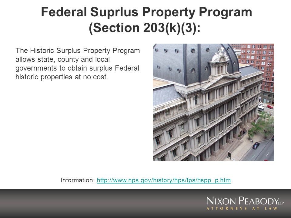 Federal Surplus Property Program (contd) Historic properties transferred under this program may be used for public facilities, such as museums and government offices; properties can also be leased to not-for- profit organizations and to developers who may be eligible to take advantage of Federal Historic Preservation Tax Incentives.