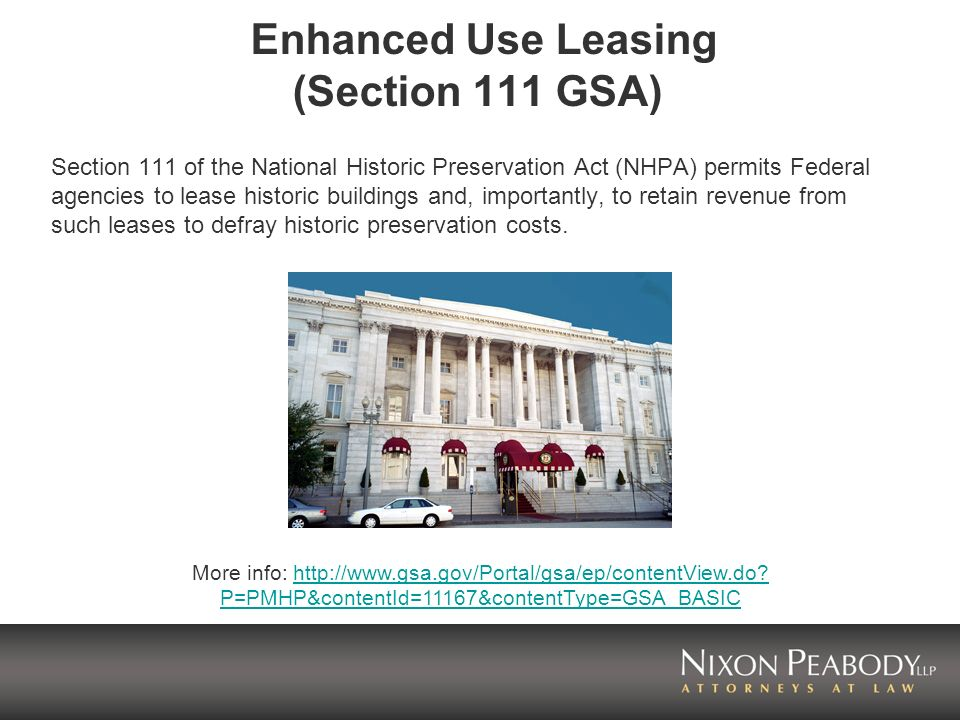 Enhanced Use Leasing (Section 111 GSA) Section 111 of the National Historic Preservation Act (NHPA) permits Federal agencies to lease historic buildings and, importantly, to retain revenue from such leases to defray historic preservation costs.