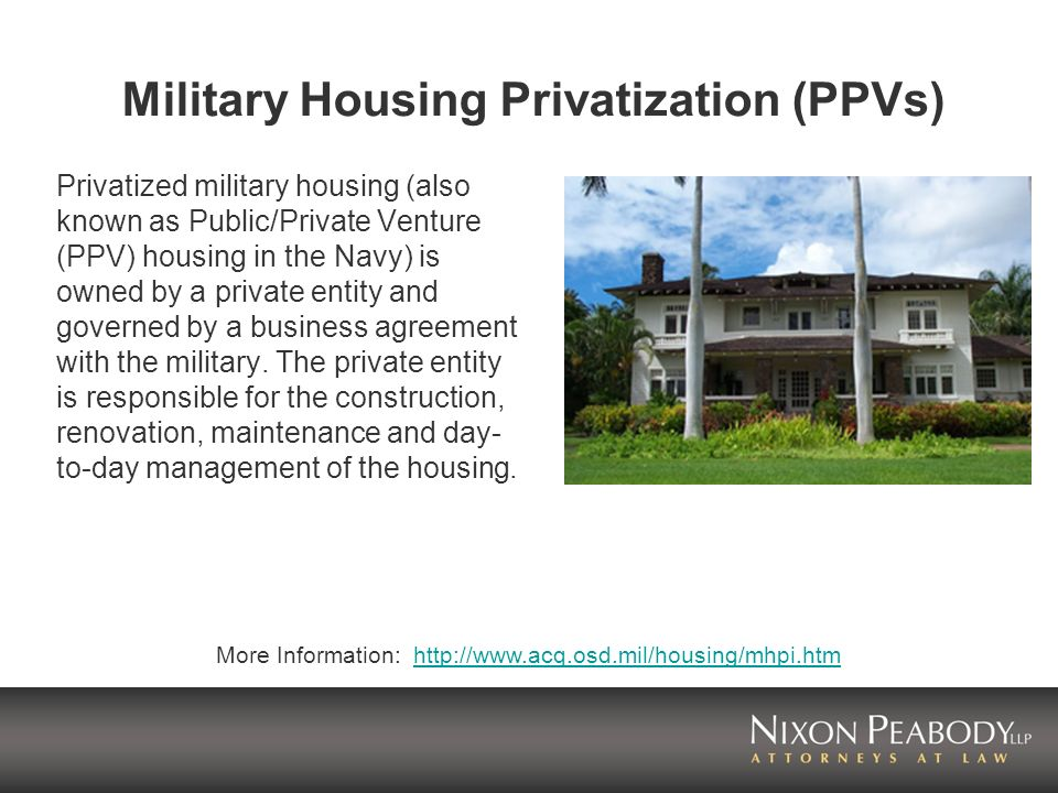 Military Housing Privatization (PPVs) Privatized military housing (also known as Public/Private Venture (PPV) housing in the Navy) is owned by a private entity and governed by a business agreement with the military.