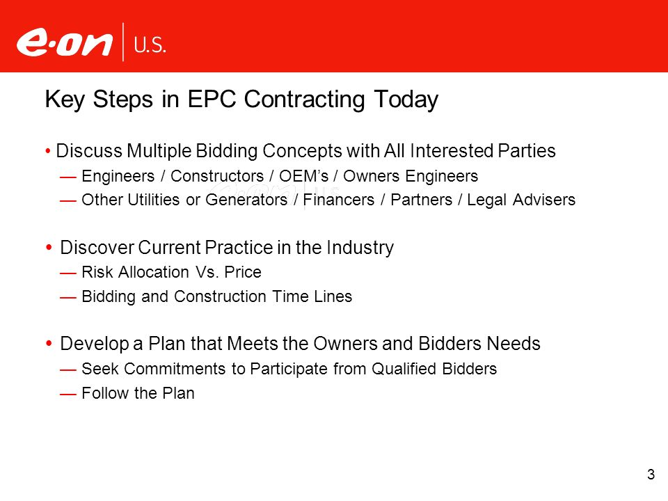3 Key Steps in EPC Contracting Today Discuss Multiple Bidding Concepts with All Interested Parties Engineers / Constructors / OEMs / Owners Engineers Other Utilities or Generators / Financers / Partners / Legal Advisers Discover Current Practice in the Industry Risk Allocation Vs.