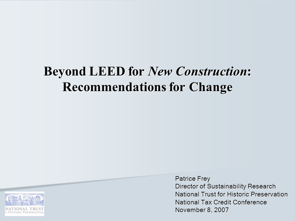 Beyond LEED for New Construction: Recommendations for Change Patrice Frey Director of Sustainability Research National Trust for Historic Preservation National Tax Credit Conference November 8, 2007