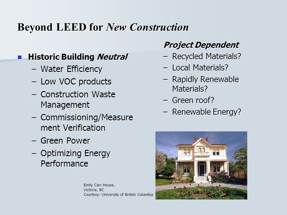 Beyond LEED for New Construction Historic Building Neutral Historic Building Neutral –Water Efficiency –Low VOC products –Construction Waste Management –Commissioning/Measure ment Verification –Green Power –Optimizing Energy Performance Project Dependent –Recycled Materials.