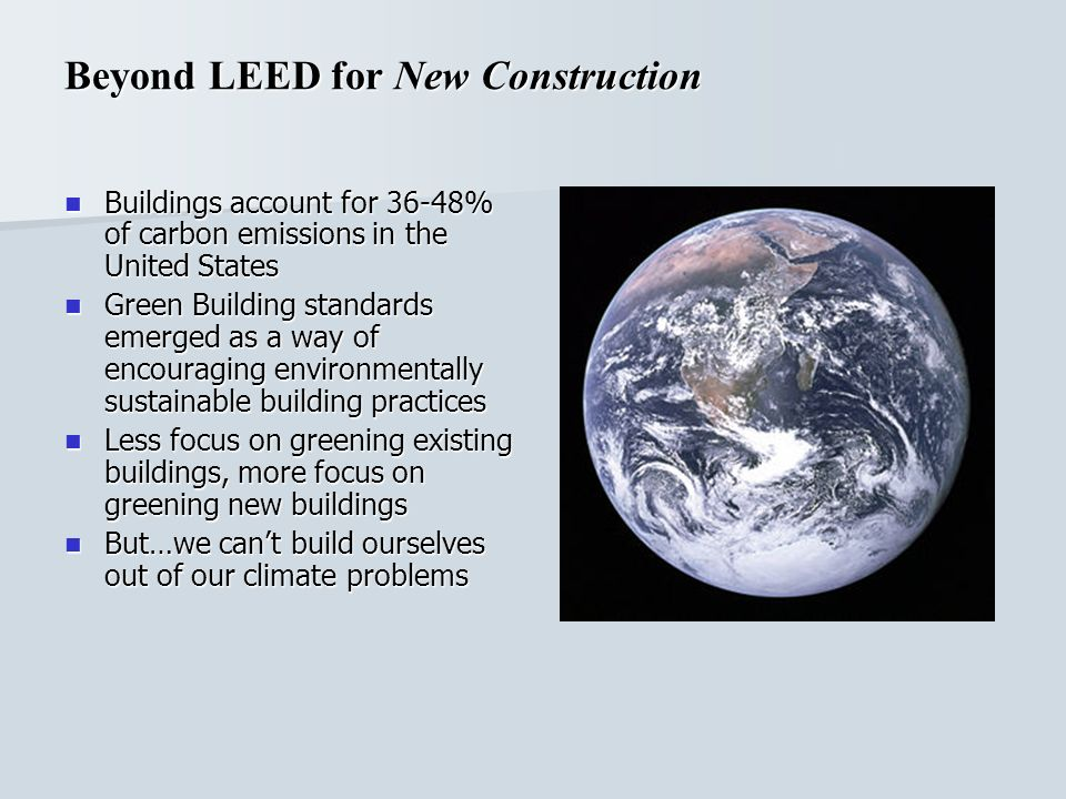 Buildings account for 36-48% of carbon emissions in the United States Buildings account for 36-48% of carbon emissions in the United States Green Building standards emerged as a way of encouraging environmentally sustainable building practices Green Building standards emerged as a way of encouraging environmentally sustainable building practices Less focus on greening existing buildings, more focus on greening new buildings Less focus on greening existing buildings, more focus on greening new buildings But…we cant build ourselves out of our climate problems But…we cant build ourselves out of our climate problems