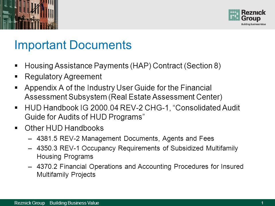Reznick Group Building Business Value 1 Important Documents Housing Assistance Payments (HAP) Contract (Section 8) Regulatory Agreement Appendix A of the Industry User Guide for the Financial Assessment Subsystem (Real Estate Assessment Center) HUD Handbook IG 2000.04 REV-2 CHG-1, Consolidated Audit Guide for Audits of HUD Programs Other HUD Handbooks –4381.5 REV-2 Management Documents, Agents and Fees –4350.3 REV-1 Occupancy Requirements of Subsidized Multifamily Housing Programs –4370.2 Financial Operations and Accounting Procedures for Insured Multifamily Projects