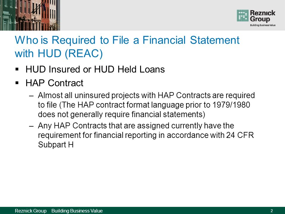 Reznick Group Building Business Value 2 Who is Required to File a Financial Statement with HUD (REAC) HUD Insured or HUD Held Loans HAP Contract –Almost all uninsured projects with HAP Contracts are required to file (The HAP contract format language prior to 1979/1980 does not generally require financial statements) –Any HAP Contracts that are assigned currently have the requirement for financial reporting in accordance with 24 CFR Subpart H