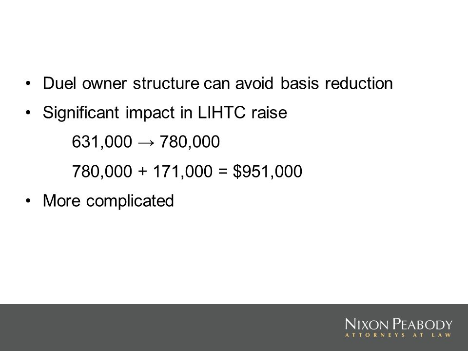 Duel owner structure can avoid basis reduction Significant impact in LIHTC raise 631,000 780,000 780,000 + 171,000 = $951,000 More complicated