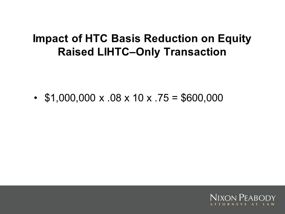 Impact of HTC Basis Reduction on Equity Raised LIHTC–Only Transaction $1,000,000 x.08 x 10 x.75 = $600,000
