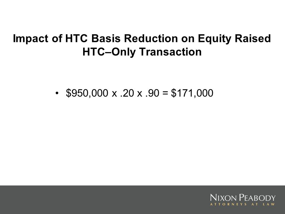 Impact of HTC Basis Reduction on Equity Raised HTC–Only Transaction $950,000 x.20 x.90 = $171,000