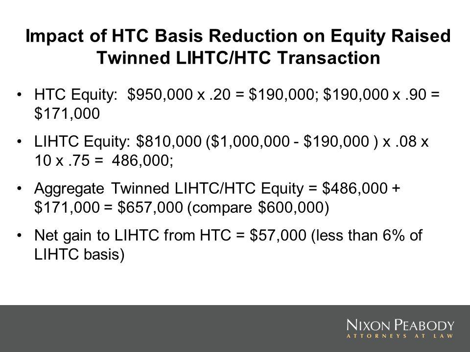 Impact of HTC Basis Reduction on Equity Raised Twinned LIHTC/HTC Transaction HTC Equity: $950,000 x.20 = $190,000; $190,000 x.90 = $171,000 LIHTC Equi